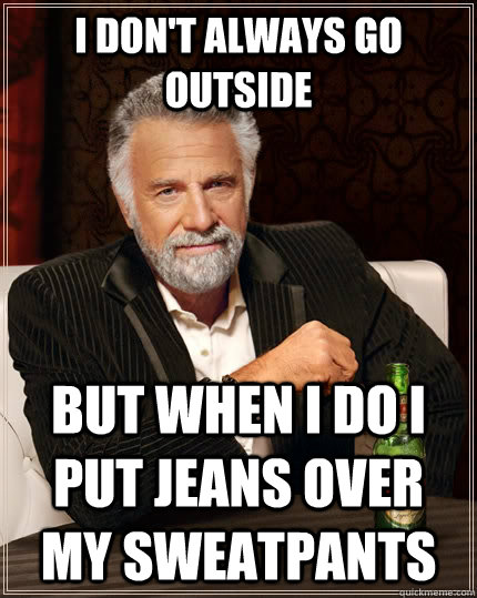 I don't always go outside but when I do I put jeans over my sweatpants - I don't always go outside but when I do I put jeans over my sweatpants  The Most Interesting Man In The World
