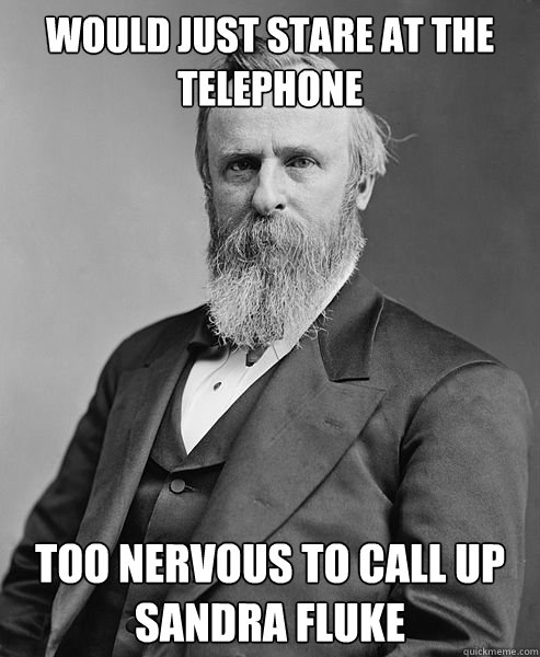 Would just stare at the telephone Too nervous to call up sandra fluke - Would just stare at the telephone Too nervous to call up sandra fluke  hip rutherford b hayes