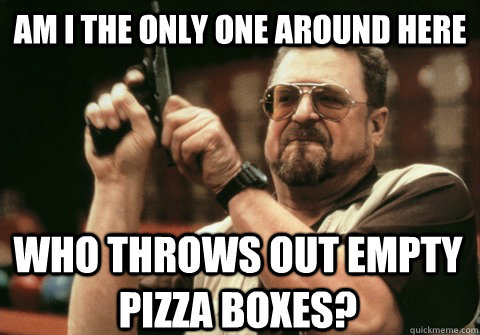 Am I the only one around here who throws out empty pizza boxes? - Am I the only one around here who throws out empty pizza boxes?  Am I the only one