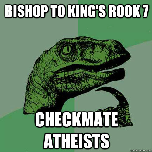 Bishop to king's rook 7 Checkmate atheists - Bishop to king's rook 7 Checkmate atheists  Philosoraptor