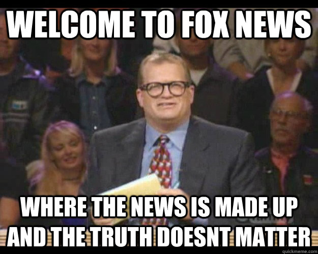 Welcome to Fox News Where the news is made up and the truth doesnt matter