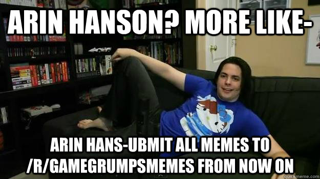 Arin Hanson? more like- Arin Hans-ubmit all memes to /r/gamegrumpsmemes from now on - Arin Hanson? more like- Arin Hans-ubmit all memes to /r/gamegrumpsmemes from now on  Misc
