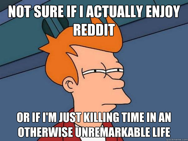 Not sure if I actually enjoy Reddit Or if I'm just killing time in