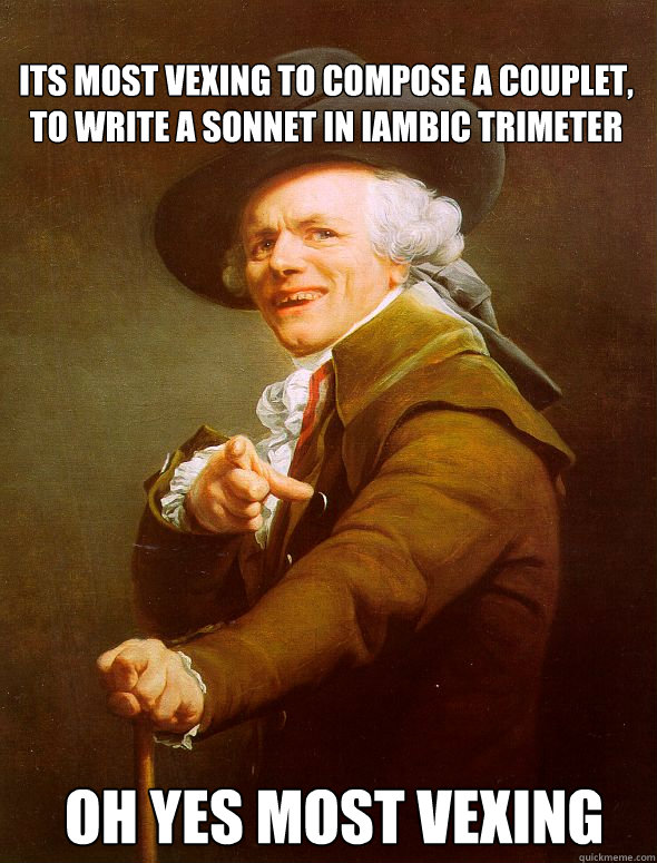 its most vexing to compose a couplet, to write a sonnet in Iambic trimeter  oh yes most vexing  - its most vexing to compose a couplet, to write a sonnet in Iambic trimeter  oh yes most vexing   Joseph Ducreux