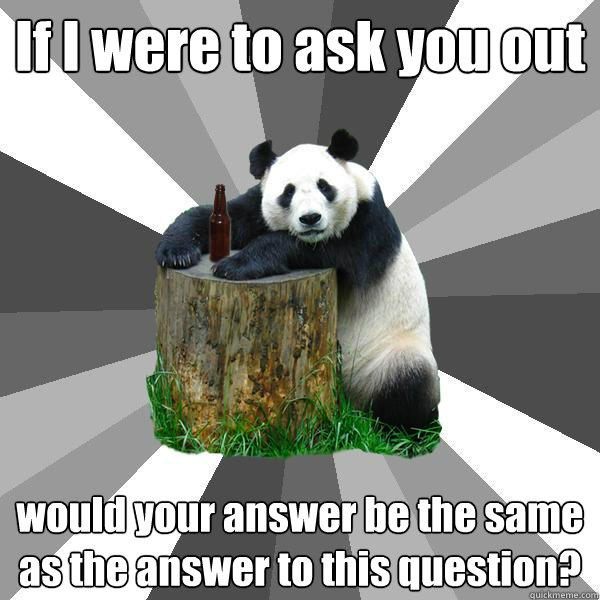If I were to ask you out would your answer be the same as the answer to this question? - If I were to ask you out would your answer be the same as the answer to this question?  Pickup-Line Panda