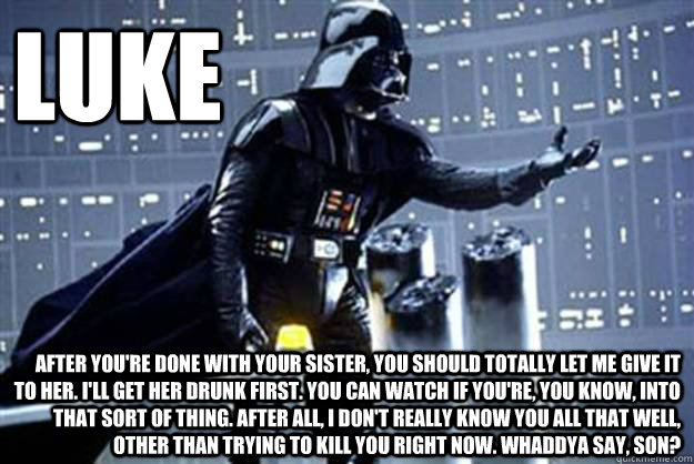 luke after you're done with your sister, you should totally let me give it to her. i'll get her drunk first. you can watch if you're, you know, into that sort of thing. After all, i don't really know you all that well, other than trying to kill