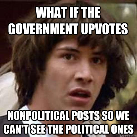 What if the government upvotes nonpolitical posts so we can't see the political ones - What if the government upvotes nonpolitical posts so we can't see the political ones  conspiracy keanu