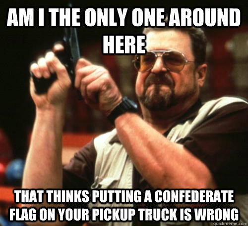 Am i the only one around here That thinks putting a confederate flag on your pickup truck is wrong - Am i the only one around here That thinks putting a confederate flag on your pickup truck is wrong  Am I The Only One Around Here