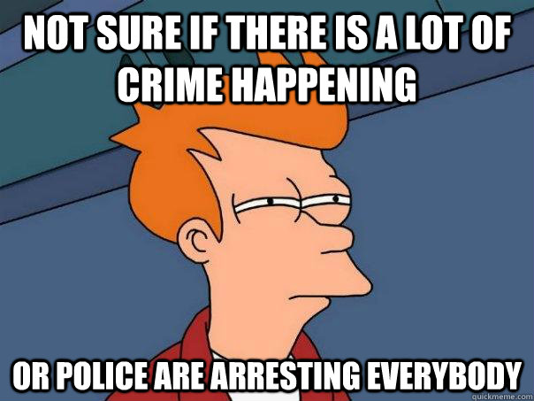 Not sure if there is a lot of crime happening Or police are arresting everybody - Not sure if there is a lot of crime happening Or police are arresting everybody  Futurama Fry
