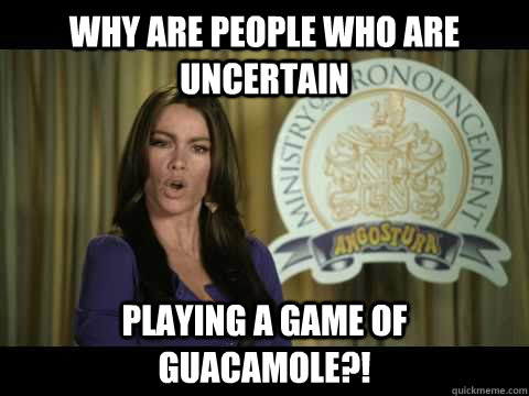 Why are people who are uncertain playing a game of guacamole?! - Why are people who are uncertain playing a game of guacamole?!  Bad English Sofia
