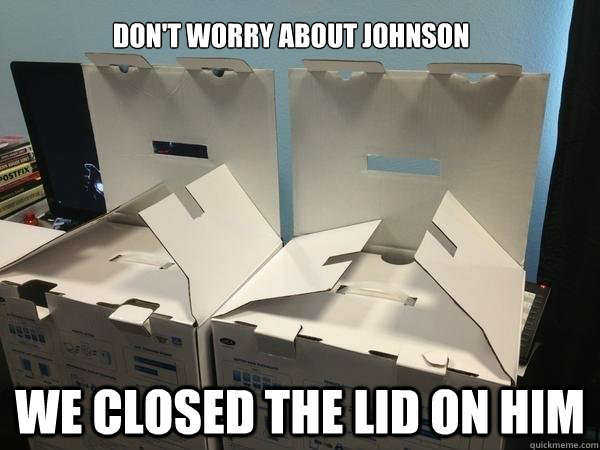 Don't worry about johnson We closed the lid on him