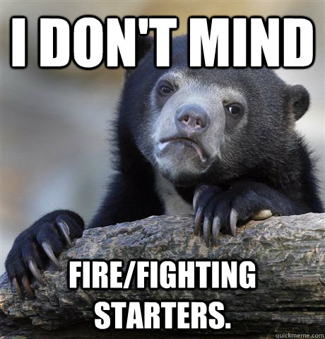 I don't mind fire/fighting starters. - I don't mind fire/fighting starters.  Confession Bear