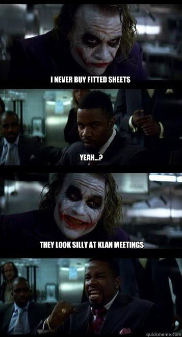 i never buy fitted sheets yeah...? they look silly at klan meetings - i never buy fitted sheets yeah...? they look silly at klan meetings  Joker with Black guy