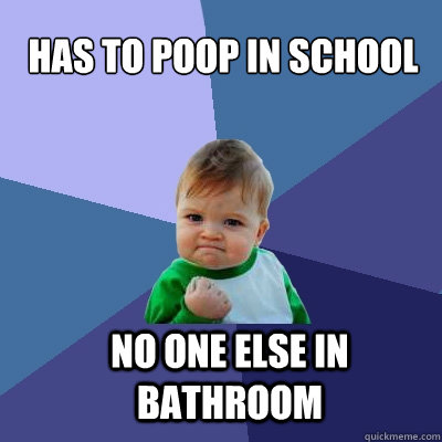 has to poop in school no one else in bathroom - has to poop in school no one else in bathroom  Success Kid