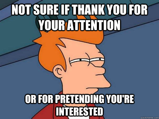 Not sure if thank you for your attention Or for pretending you're