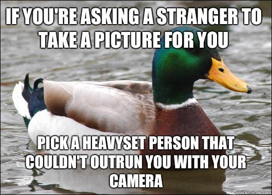 If you're asking a stranger to take a picture for you Pick a heavyset person that couldn't outrun you with your camera - If you're asking a stranger to take a picture for you Pick a heavyset person that couldn't outrun you with your camera  Actual Advice Mallard
