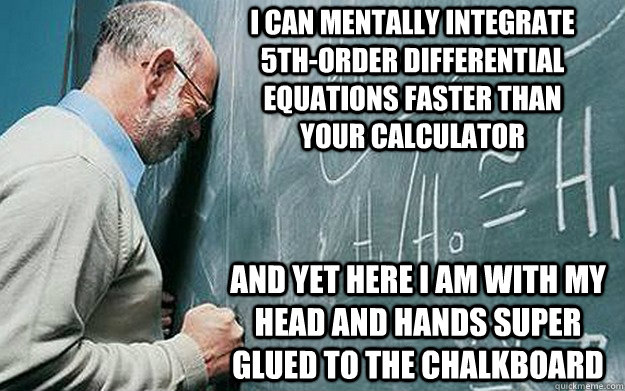 I can mentally integrate 5th-order differential equations faster than your calculator and yet here I am with my head and hands super glued to the chalkboard