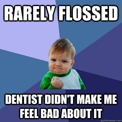 Rarely Flossed Dentist didn't make me feel bad about it  Success Kid