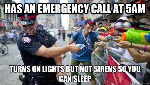 Has an emergency call at 5am Turns on lights but not sirens so you can sleep - Has an emergency call at 5am Turns on lights but not sirens so you can sleep  Good Guy Cop