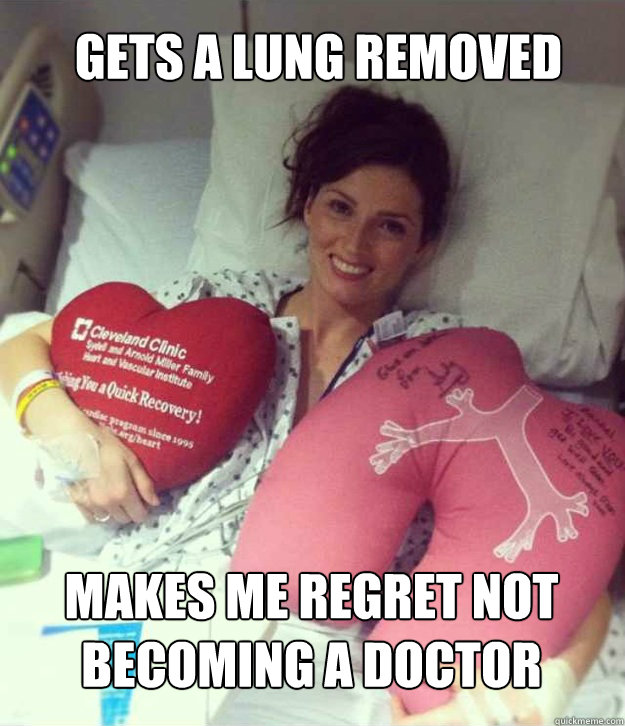 48c168fcd453c197bddfd8039763d0f4308a670e4aa962b9160fdeb23925b26a gets a lung removed makes me regret not becoming a doctor,Female Doctor Meme