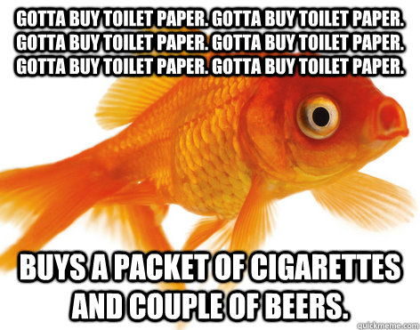 Gotta buy toilet paper. Gotta buy toilet paper. Gotta buy toilet paper. Gotta buy toilet paper. Gotta buy toilet paper. Gotta buy toilet paper. Buys a packet of cigarettes and couple of beers.