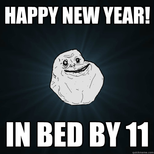 Happy New Year! in bed by 11 - Happy New Year! in bed by 11  Forever Alone