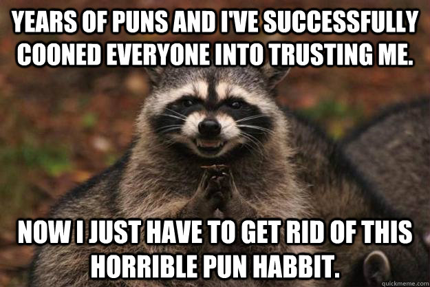 Years of puns and I've successfully cooned everyone into trusting me. Now I just have to get rid of this horrible pun habbit.  - Years of puns and I've successfully cooned everyone into trusting me. Now I just have to get rid of this horrible pun habbit.   Evil Plotting Raccoon