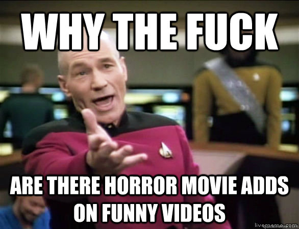 why the fuck are there horror movie adds on funny videos - why the fuck are there horror movie adds on funny videos  Annoyed Picard HD