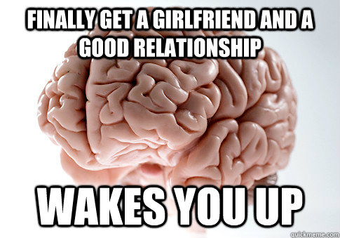 Finally get a girlfriend and a good relationship Wakes you up - Finally get a girlfriend and a good relationship Wakes you up  Scumbag Brain