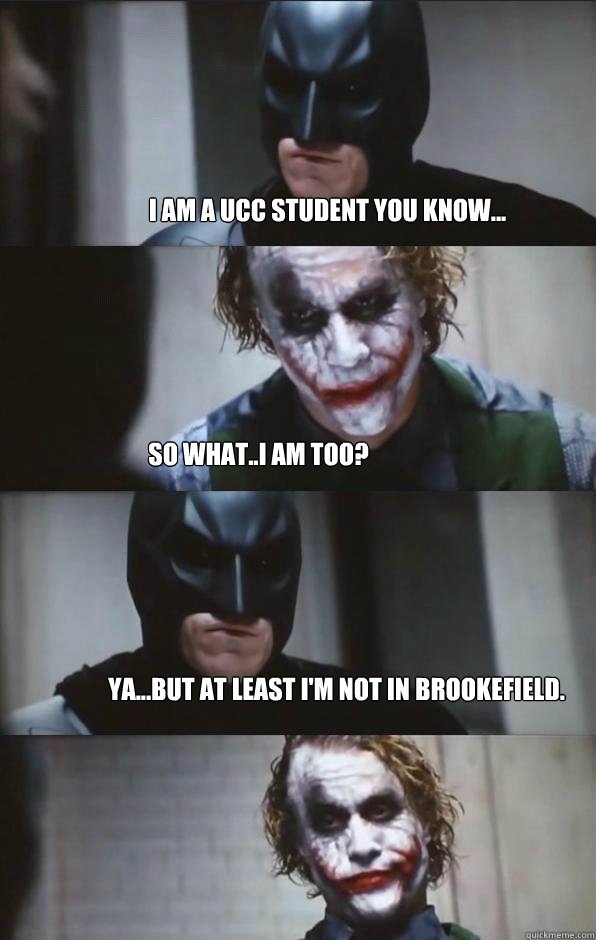I am a UCC student you know... So what..I am too? Ya...but at least I'm not in Brookefield.  Batman Panel