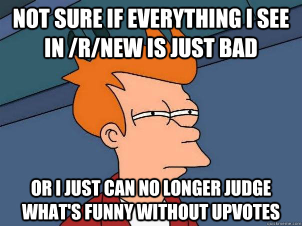 Not sure if everything i see in /r/new is just bad Or I just can no longer judge what's funny without upvotes - Not sure if everything i see in /r/new is just bad Or I just can no longer judge what's funny without upvotes  Futurama Fry