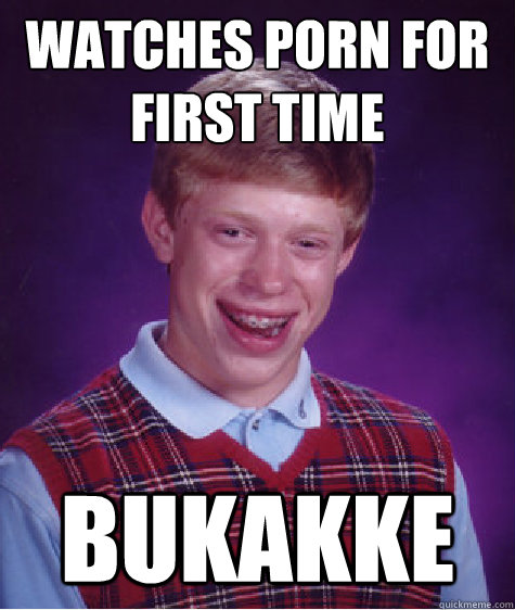 watches porn for first time bukakke - watches porn for first time bukakke  Bad Luck Brian