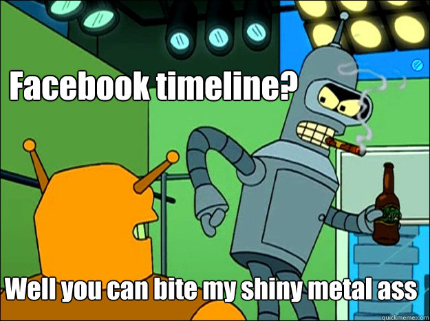 Facebook timeline? Well you can bite my shiny metal ass