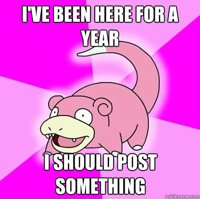 I've been here for a year I should post something - I've been here for a year I should post something  Slowpoke