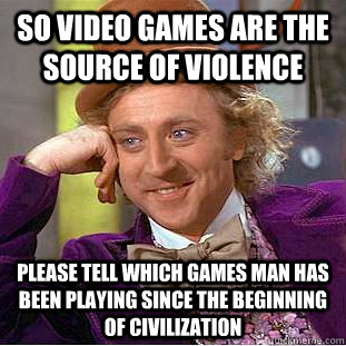 So video games are the source of violence please tell which games man has been playing since the beginning of civilization - So video games are the source of violence please tell which games man has been playing since the beginning of civilization  Condescending Wonka