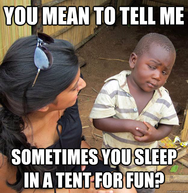 You mean to tell me Sometimes you sleep in a tent for fun? - You mean to tell me Sometimes you sleep in a tent for fun?  Skeptical Third World Child