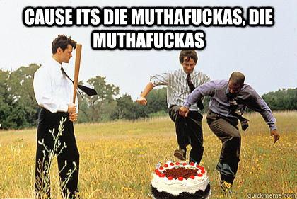 Cause its die muthafuckas, die muthafuckas   - Cause its die muthafuckas, die muthafuckas    Cake Day