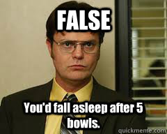 FALSE You'd fall asleep after 5 bowls.