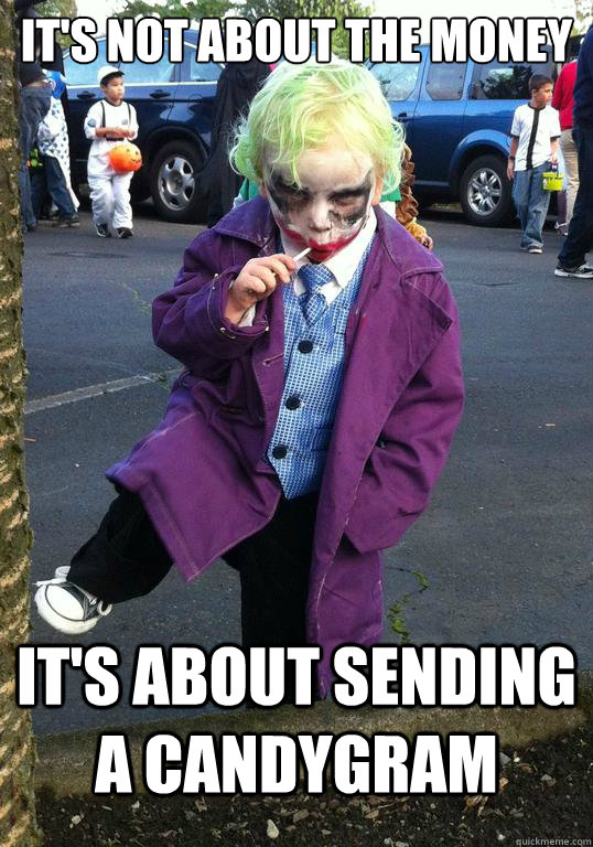 IT's not about the money It's about sending a candygram - IT's not about the money It's about sending a candygram  Joker kid