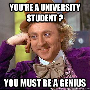 You're a university student ? you must be a genius - You're a university student ? you must be a genius  Condescending Wonka