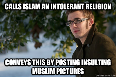 Calls Islam an intolerant religion Conveys this by posting insulting Muslim pictures - Calls Islam an intolerant religion Conveys this by posting insulting Muslim pictures  Atheist Asshole Allen
