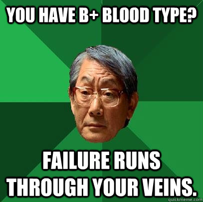 You have B+ blood type? Failure runs through your veins. - You have B+ blood type? Failure runs through your veins.  High Expectations Asian Father