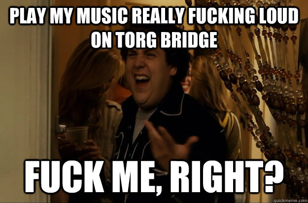 Play my music really fucking loud on Torg Bridge Fuck Me, Right? - Play my music really fucking loud on Torg Bridge Fuck Me, Right?  Fuck Me, Right