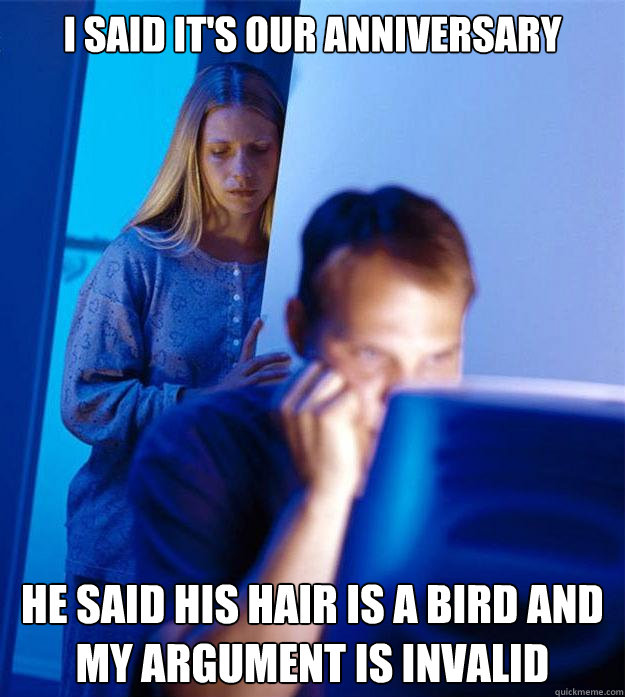 I said it's our anniversary He said his hair is a bird and my argument is invalid - I said it's our anniversary He said his hair is a bird and my argument is invalid  Redditors Wife