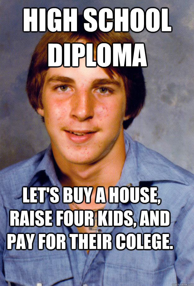 high school diploma  Let's buy a house, raise four kids, and pay for their colege. - high school diploma  Let's buy a house, raise four kids, and pay for their colege.  Old Economy Steven
