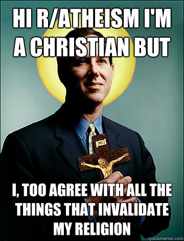 Hi r/atheism i'm a christian but I, too agree with all the things that invalidate my religion