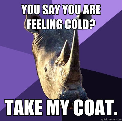 you say you are feeling cold? take my coat.  Sexually Oblivious Rhino