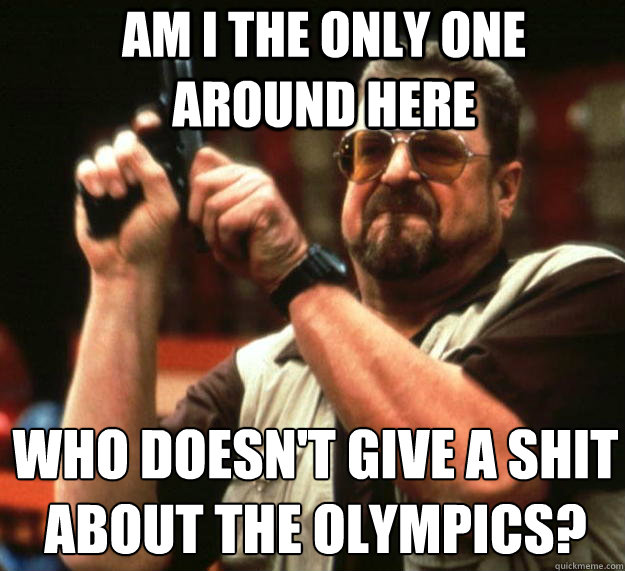 Am I the only one around here who doesn't give a shit about the Olympics?  - Am I the only one around here who doesn't give a shit about the Olympics?   Angry Walter