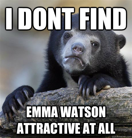 I dont find Emma Watson attractive at all - I dont find Emma Watson attractive at all  Confession Bear