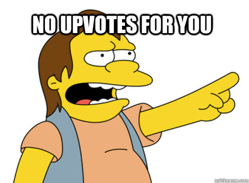 No upvotes for you  Nelson
